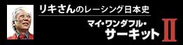 リキさんのレーシング日本史 「マイ・ワンダフル・サーキットⅡ」